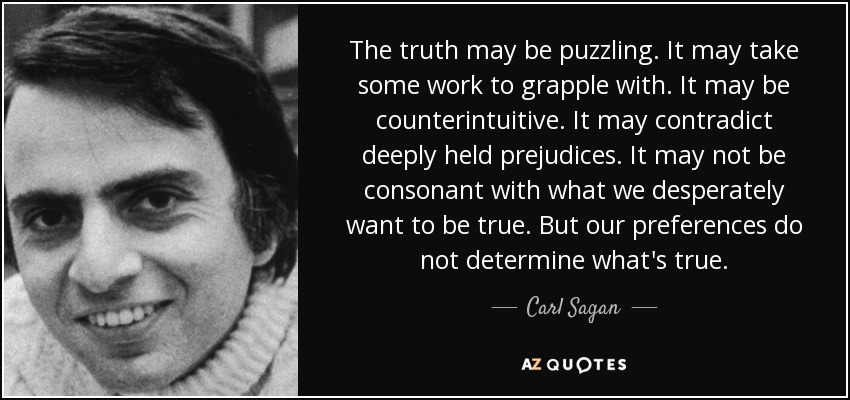 The truth may be puzzling. It may take some work to grapple with. It may be counterintuitive. It may contradict deeply held prejudices. It may not be consonant with what we desperately want to be true. But our preferences do not determine what's true. - Carl Sagan