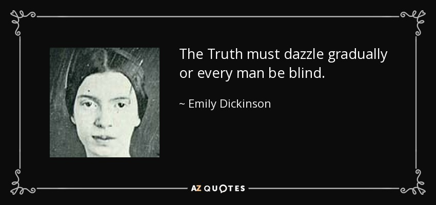 The Truth must dazzle gradually or every man be blind. - Emily Dickinson