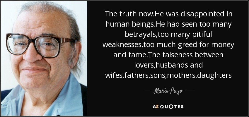 The truth now.He was disappointed in human beings.He had seen too many betrayals,too many pitiful weaknesses,too much greed for money and fame.The falseness between lovers,husbands and wifes,fathers,sons,mothers,daughters - Mario Puzo