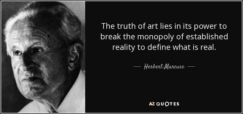The truth of art lies in its power to break the monopoly of established reality to define what is real. - Herbert Marcuse