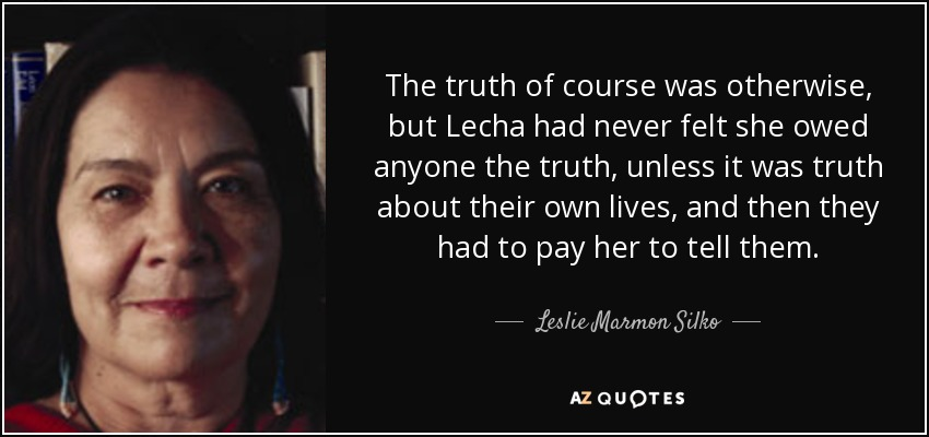 The truth of course was otherwise, but Lecha had never felt she owed anyone the truth, unless it was truth about their own lives, and then they had to pay her to tell them. - Leslie Marmon Silko
