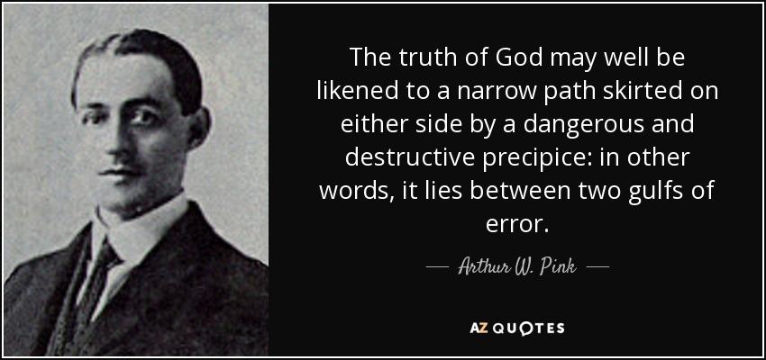 The truth of God may well be likened to a narrow path skirted on either side by a dangerous and destructive precipice: in other words, it lies between two gulfs of error. - Arthur W. Pink