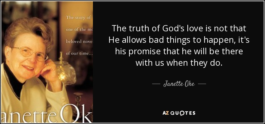 The truth of God's love is not that He allows bad things to happen, it's his promise that he will be there with us when they do. - Janette Oke