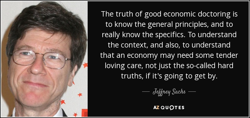 The truth of good economic doctoring is to know the general principles, and to really know the specifics. To understand the context, and also, to understand that an economy may need some tender loving care, not just the so-called hard truths, if it's going to get by. - Jeffrey Sachs