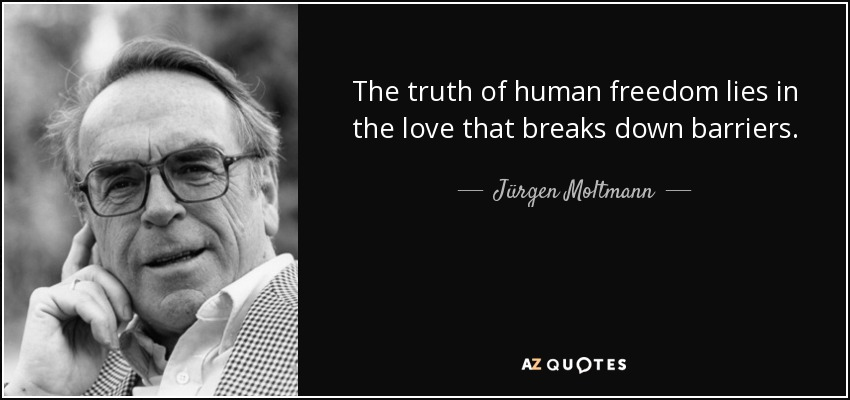 The truth of human freedom lies in the love that breaks down barriers. - Jürgen Moltmann