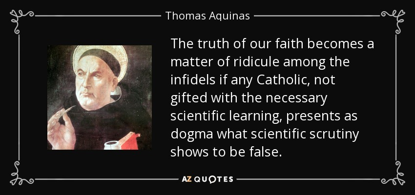 The truth of our faith becomes a matter of ridicule among the infidels if any Catholic, not gifted with the necessary scientific learning, presents as dogma what scientific scrutiny shows to be false. - Thomas Aquinas