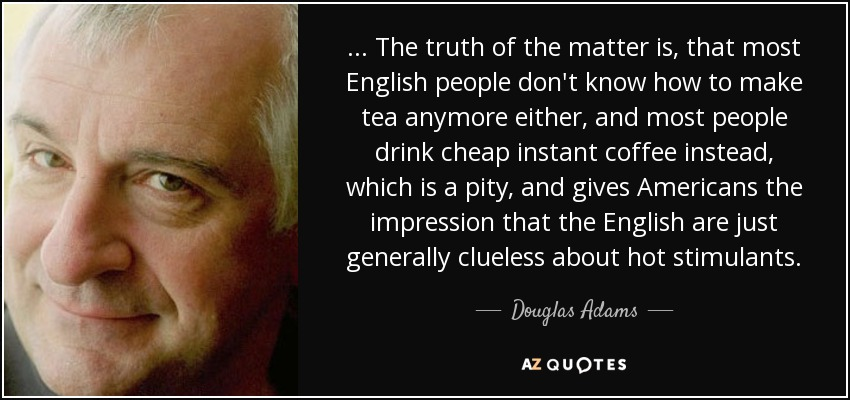 ... The truth of the matter is, that most English people don't know how to make tea anymore either, and most people drink cheap instant coffee instead, which is a pity, and gives Americans the impression that the English are just generally clueless about hot stimulants. - Douglas Adams
