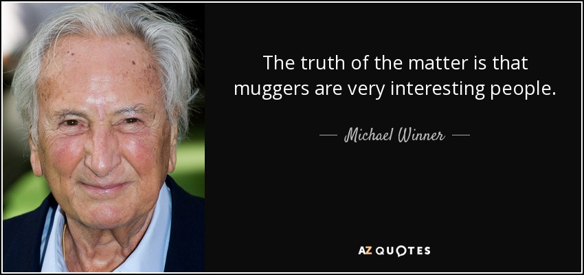 The truth of the matter is that muggers are very interesting people. - Michael Winner