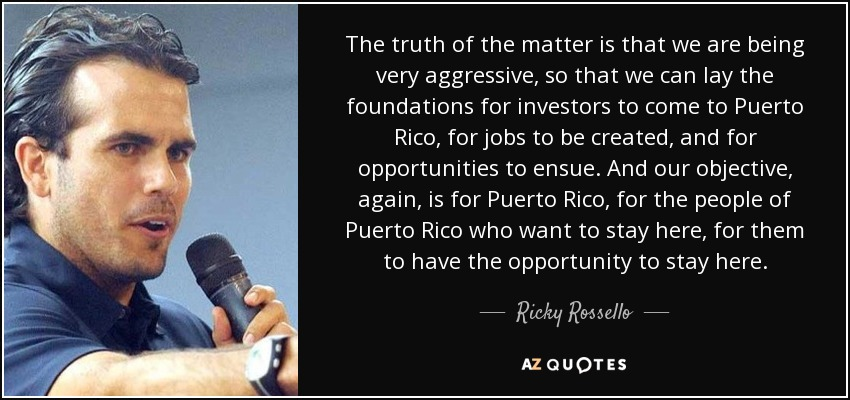The truth of the matter is that we are being very aggressive, so that we can lay the foundations for investors to come to Puerto Rico, for jobs to be created, and for opportunities to ensue. And our objective, again, is for Puerto Rico, for the people of Puerto Rico who want to stay here, for them to have the opportunity to stay here. - Ricky Rossello