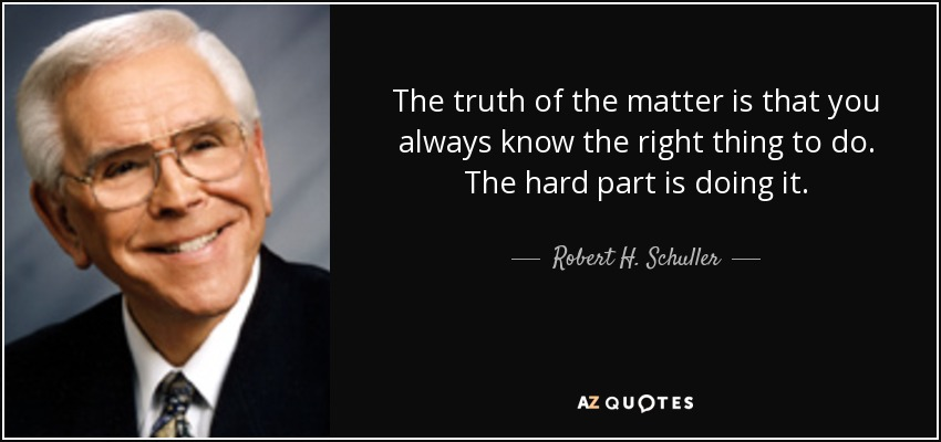 The truth of the matter is that you always know the right thing to do. The hard part is doing it. - Robert H. Schuller