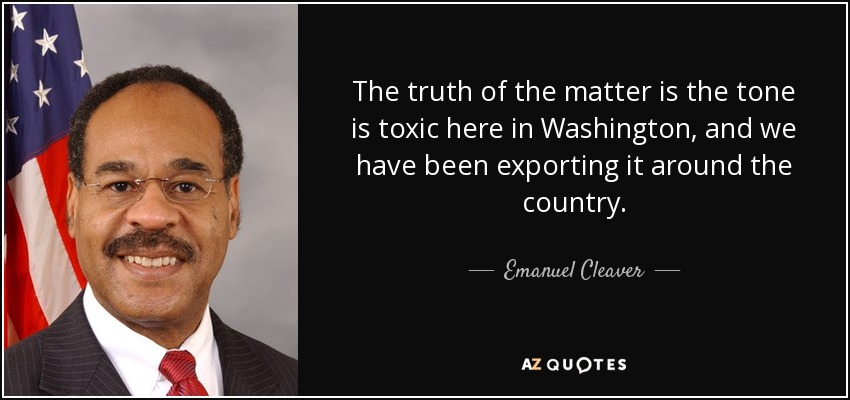 The truth of the matter is the tone is toxic here in Washington, and we have been exporting it around the country. - Emanuel Cleaver