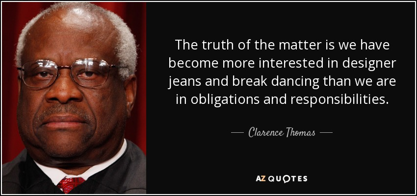 The truth of the matter is we have become more interested in designer jeans and break dancing than we are in obligations and responsibilities. - Clarence Thomas