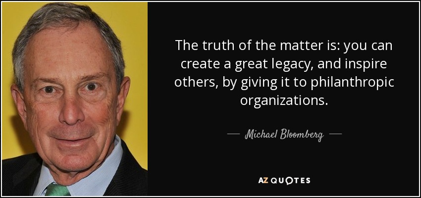 The truth of the matter is: you can create a great legacy, and inspire others, by giving it to philanthropic organizations. - Michael Bloomberg