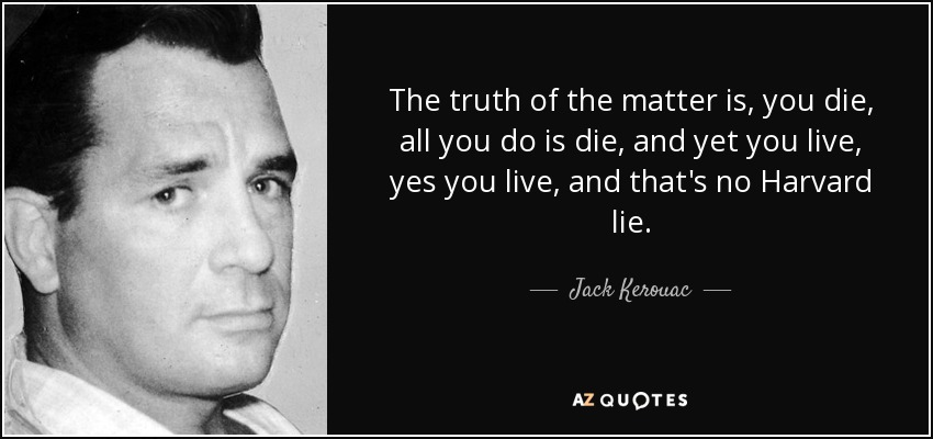 The truth of the matter is, you die, all you do is die, and yet you live, yes you live, and that's no Harvard lie. - Jack Kerouac