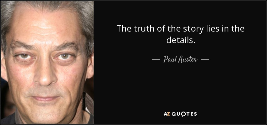The truth of the story lies in the details. - Paul Auster