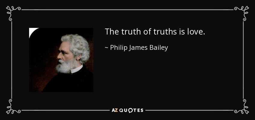 The truth of truths is love. - Philip James Bailey