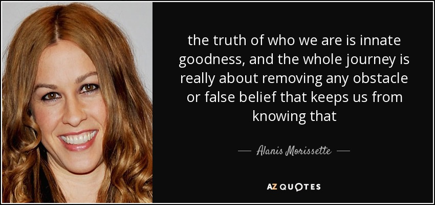 the truth of who we are is innate goodness, and the whole journey is really about removing any obstacle or false belief that keeps us from knowing that - Alanis Morissette