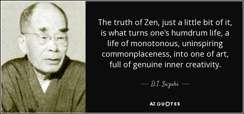 The truth of Zen, just a little bit of it, is what turns one's humdrum life, a life of monotonous, uninspiring commonplaceness, into one of art, full of genuine inner creativity. - D.T. Suzuki