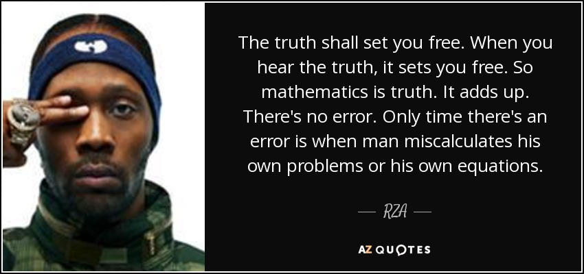 The truth shall set you free. When you hear the truth, it sets you free. So mathematics is truth. It adds up. There's no error. Only time there's an error is when man miscalculates his own problems or his own equations. - RZA