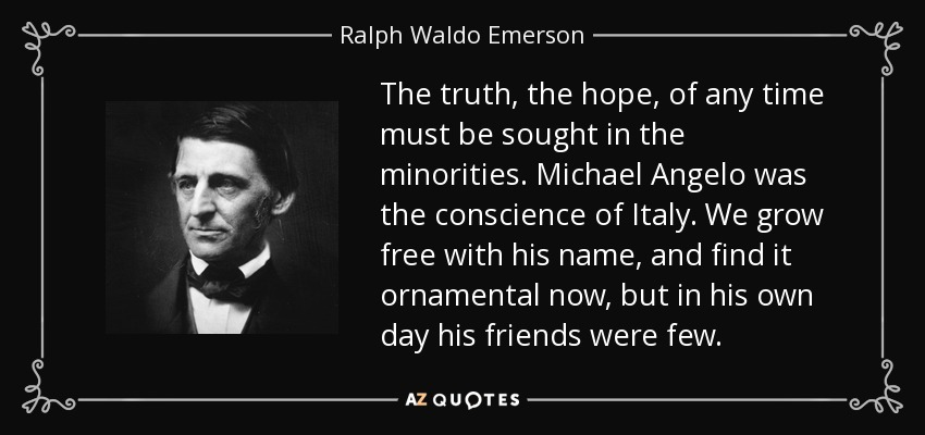 The truth, the hope, of any time must be sought in the minorities. Michael Angelo was the conscience of Italy. We grow free with his name, and find it ornamental now, but in his own day his friends were few. - Ralph Waldo Emerson