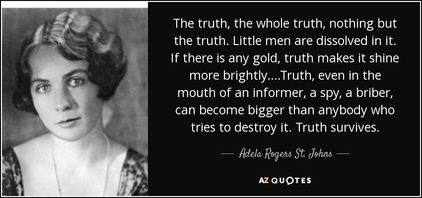 The truth, the whole truth, nothing but the truth. Little men are dissolved in it. If there is any gold, truth makes it shine more brightly. . . .Truth, even in the mouth of an informer, a spy, a briber, can become bigger than anybody who tries to destroy it. Truth survives. - Adela Rogers St. Johns