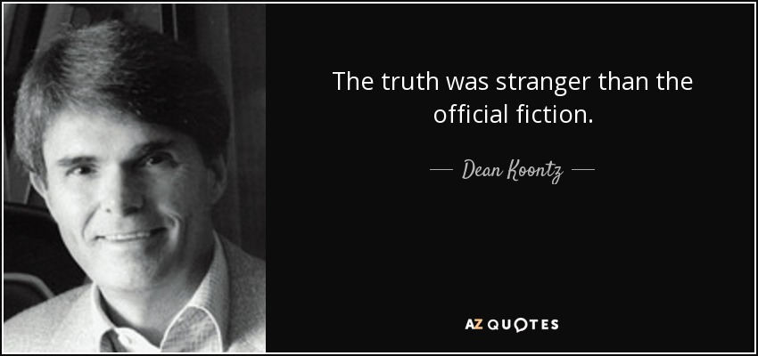 The truth was stranger than the official fiction. - Dean Koontz