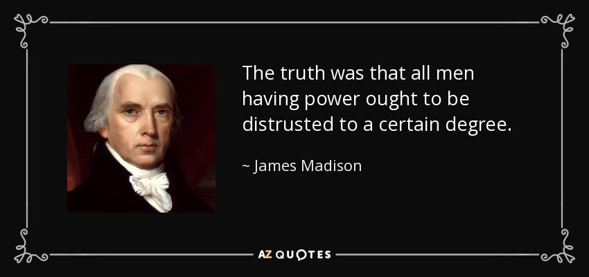 The truth was that all men having power ought to be distrusted to a certain degree. - James Madison