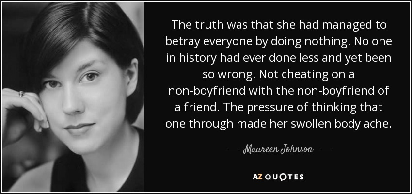 The truth was that she had managed to betray everyone by doing nothing. No one in history had ever done less and yet been so wrong. Not cheating on a non-boyfriend with the non-boyfriend of a friend. The pressure of thinking that one through made her swollen body ache. - Maureen Johnson