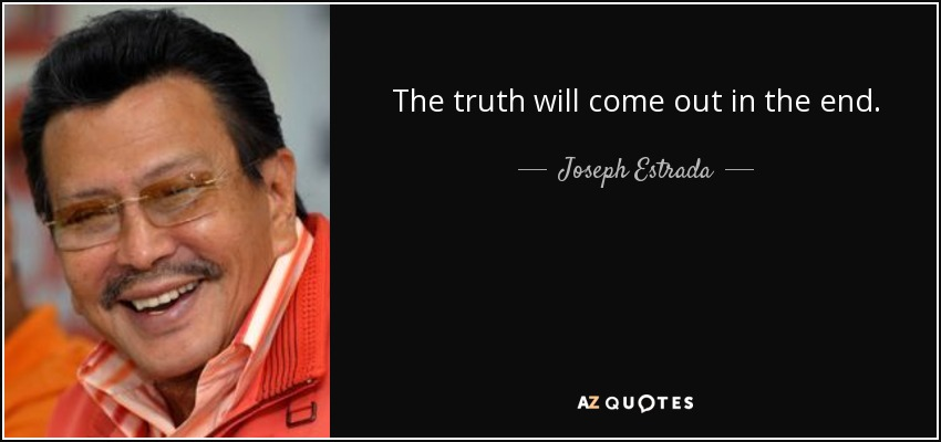 The truth will come out in the end. - Joseph Estrada