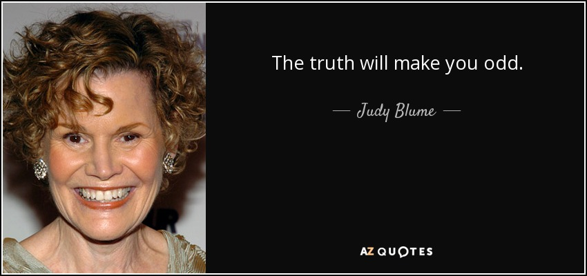 The truth will make you odd. - Judy Blume
