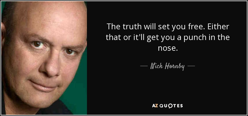 The truth will set you free. Either that or it'll get you a punch in the nose. - Nick Hornby