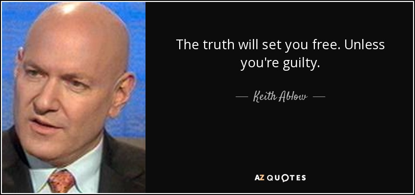 The truth will set you free. Unless you're guilty. - Keith Ablow