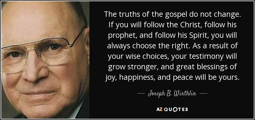 The truths of the gospel do not change. If you will follow the Christ, follow his prophet, and follow his Spirit, you will always choose the right. As a result of your wise choices, your testimony will grow stronger, and great blessings of joy, happiness, and peace will be yours. - Joseph B. Wirthlin