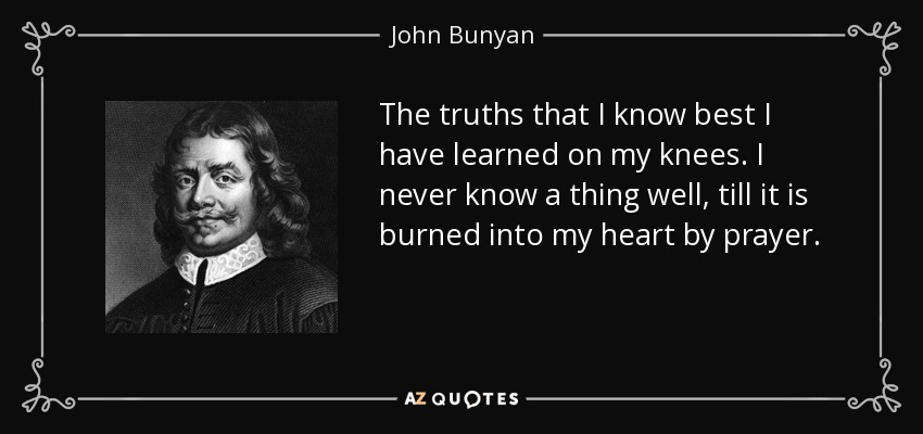 The truths that I know best I have learned on my knees. I never know a thing well, till it is burned into my heart by prayer. - John Bunyan