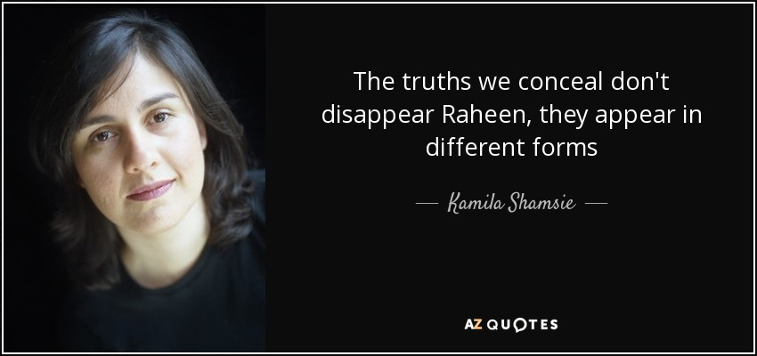 The truths we conceal don't disappear Raheen, they appear in different forms - Kamila Shamsie