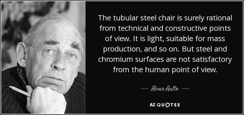 The tubular steel chair is surely rational from technical and constructive points of view. It is light, suitable for mass production, and so on. But steel and chromium surfaces are not satisfactory from the human point of view. - Alvar Aalto