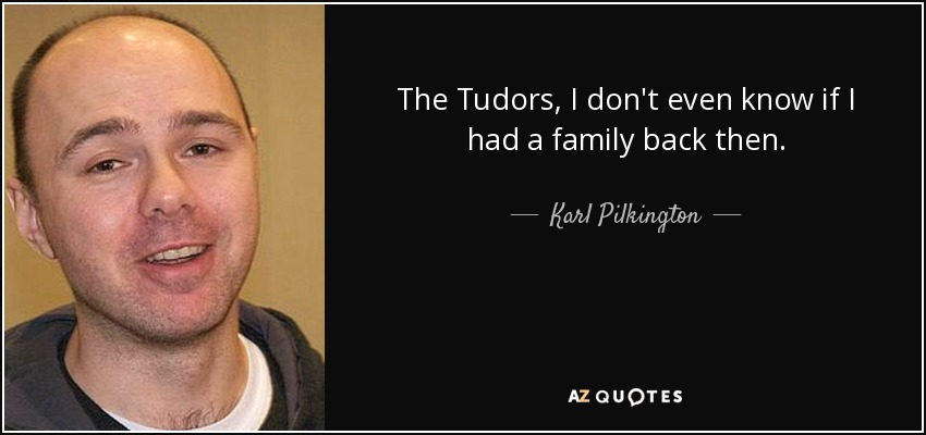 The Tudors, I don't even know if I had a family back then. - Karl Pilkington