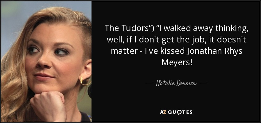 """The Tudors"""") """"I walked away thinking, well, if I don't get the job, it doesn't matter - I've kissed Jonathan Rhys Meyers! - Natalie Dormer"""