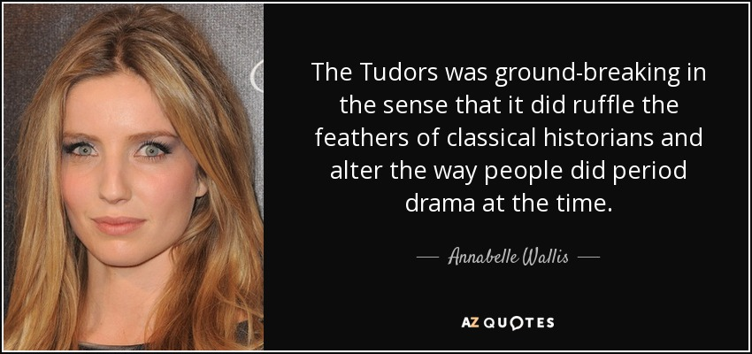 The Tudors was ground-breaking in the sense that it did ruffle the feathers of classical historians and alter the way people did period drama at the time. - Annabelle Wallis