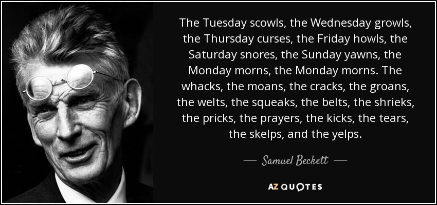 The Tuesday scowls, the Wednesday growls, the Thursday curses, the Friday howls, the Saturday snores, the Sunday yawns, the Monday morns, the Monday morns. The whacks, the moans, the cracks, the groans, the welts, the squeaks, the belts, the shrieks, the pricks, the prayers, the kicks, the tears, the skelps, and the yelps. - Samuel Beckett