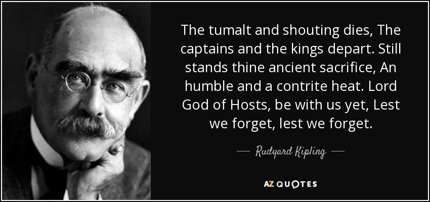 The tumalt and shouting dies, The captains and the kings depart. Still stands thine ancient sacrifice, An humble and a contrite heat. Lord God of Hosts, be with us yet, Lest we forget, lest we forget. - Rudyard Kipling