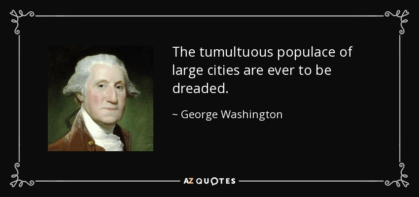 The tumultuous populace of large cities are ever to be dreaded. - George Washington