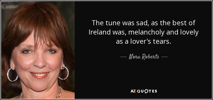 The tune was sad, as the best of Ireland was, melancholy and lovely as a lover's tears. - Nora Roberts