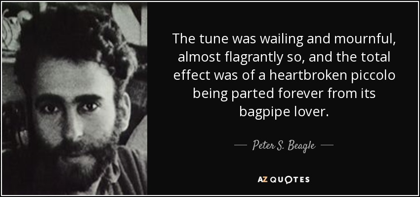 The tune was wailing and mournful, almost flagrantly so, and the total effect was of a heartbroken piccolo being parted forever from its bagpipe lover. - Peter S. Beagle