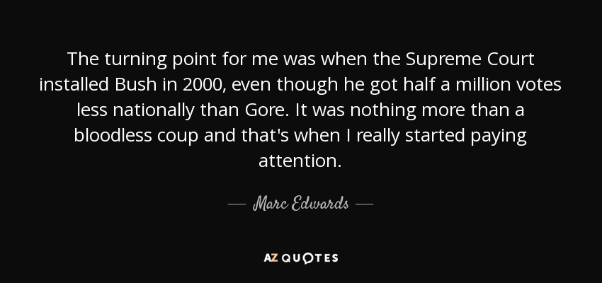 The turning point for me was when the Supreme Court installed Bush in 2000, even though he got half a million votes less nationally than Gore. It was nothing more than a bloodless coup and that's when I really started paying attention. - Marc Edwards