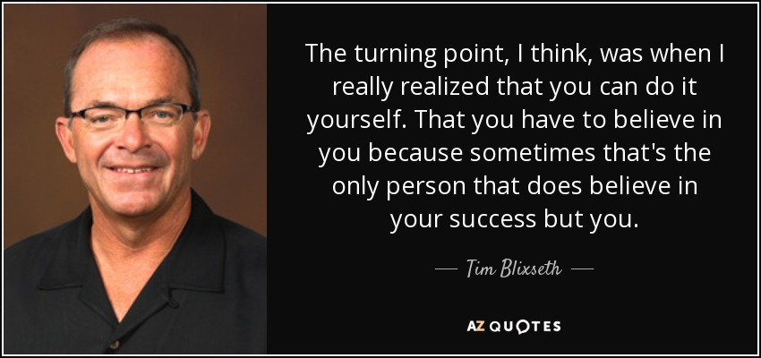 The turning point, I think, was when I really realized that you can do it yourself. That you have to believe in you because sometimes that's the only person that does believe in your success but you. - Tim Blixseth