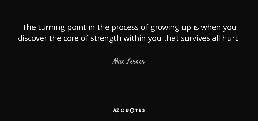 The turning point in the process of growing up is when you discover the core of strength within you that survives all hurt. - Max Lerner