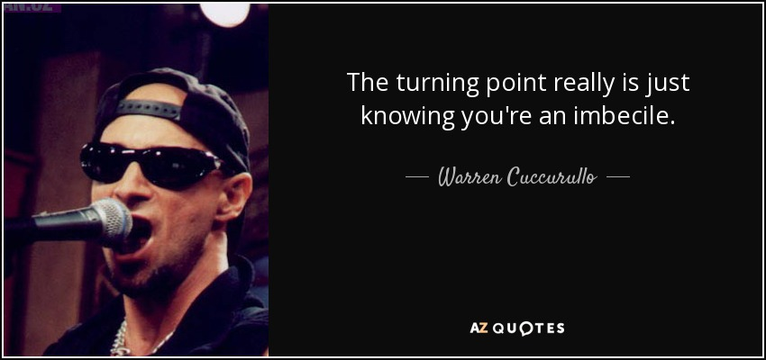 The turning point really is just knowing you're an imbecile. - Warren Cuccurullo