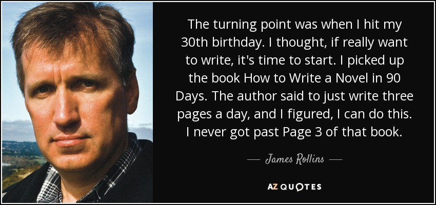 The turning point was when I hit my 30th birthday. I thought, if really want to write, it's time to start. I picked up the book How to Write a Novel in 90 Days. The author said to just write three pages a day, and I figured, I can do this. I never got past Page 3 of that book. - James Rollins