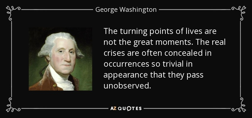 The turning points of lives are not the great moments. The real crises are often concealed in occurrences so trivial in appearance that they pass unobserved. - George Washington